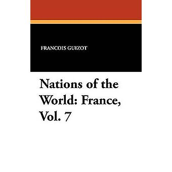 Nations of the World France Vol. 7 by Guizot & Francois Pierre Guilaume