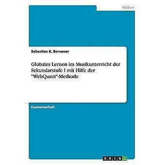 Globales Lernen Im Musikunterricht der Sekundarstufe ich Mit Hilfe der WebQuestMethode von Bernauer & Sebastian K.