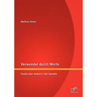 Verwundet durch Worte Studie ber Gewalt i der Sprache av Haller & Mathias