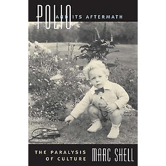 Polio and Its Aftermath - The Paralysis of Culture by Marc Shell - 978