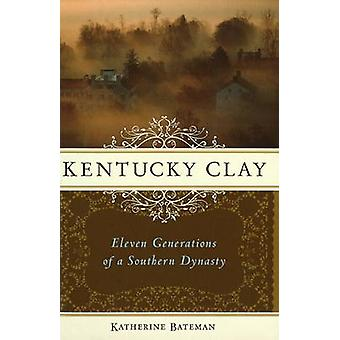 Kentucky Clay - Eleven Generations of a Southern Dynasty by Katherine