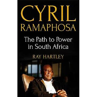 Cyril Ramaphosa - The Path to Power in South Africa by Cyril Ramaphosa