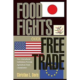 Food Fights Over Free Trade - How International Institutions Promote A