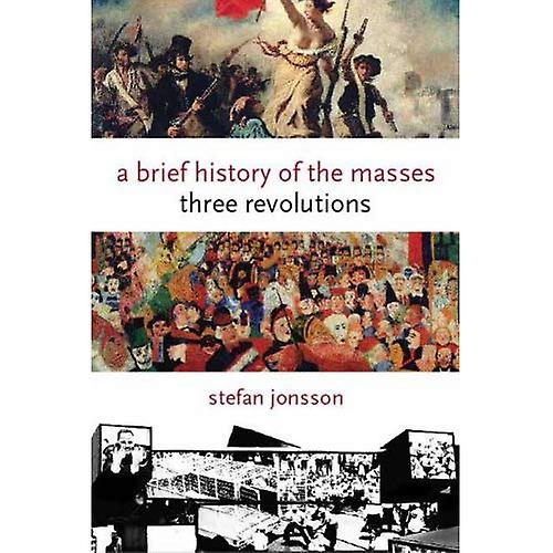 A Brief History of the Masses Three Revolutions (Columbia Themes in Philosophy, Social Criticism, and the Arts)