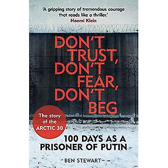 Don't Trust, Don't Fear, Don't Beg: 100 Days as a Prisoner of Putin - The Story of the Arctic 30