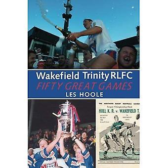 Wakefield Trinity: 50 Great� Games