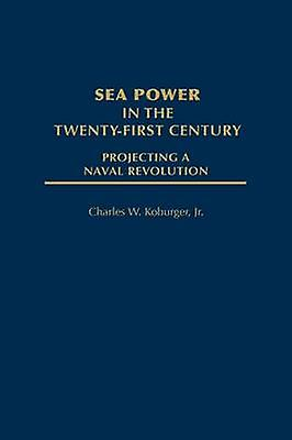 Sea Power in the TwentyFirst Century Projecting a Naval Revolution by Koburger & Charles W. & Jr.