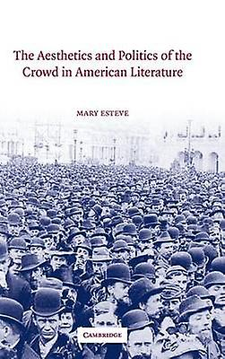 The Aesthetics and Politics of the Crowd in American Literature by Esteve & Mary