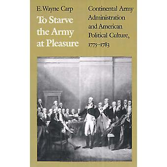 To Starve the Army at Pleasure Continental Army Administration and American Political Culture 17751793 by Carp & E. Wayne