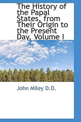 The History of the Papal States from Their Origin to the Present Day Volume I by Miley & John