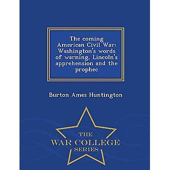 The coming American Civil War Washingtons words of warning Lincolns apprehension and the prophec  War College Series by Huntington & Burton Ames