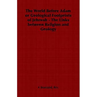 The World Before Adam or Geological Footprints of Jehovah  The Links Between Religion and Geology by Beanland & Rev A.