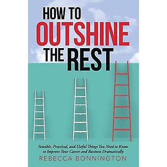 How to Outshine the Rest Sensible Practical and Useful Things You Need to Know to Improve Your Career and Business Dramatically by Bonnington & Rebecca