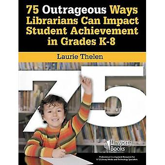 75 Outrageous Ways Librarians Can Impact Student Achievement in Grades K8 by Thelen & Laurie