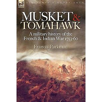 Musket  Tomahawk A Military History of the French  Indian War 17531760 by Parkman & Francis & Jr.