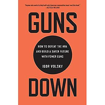 Guns Down: How to Defeat the Nra and Build a Safer� Future with Fewer Guns