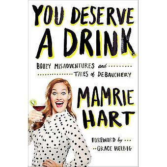 You Deserve A Drink - Boozy Misadventures and Tales of Debauchery by M