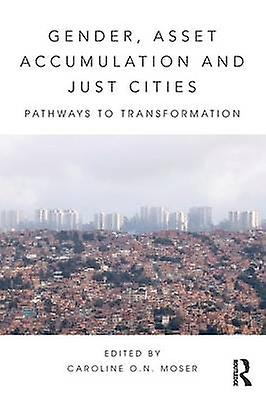 Gender Asset Accumulation and Just Cities  Pathways to transformation by Moser & Caroline O.N.