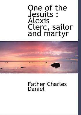 One of the Jesuits  Alexis Clerc sailor and martyr by Daniel & Father Charles