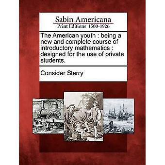 The American youth  being a new and complete course of introductory mathematics  designed for the use of private students. by Sterry & Consider