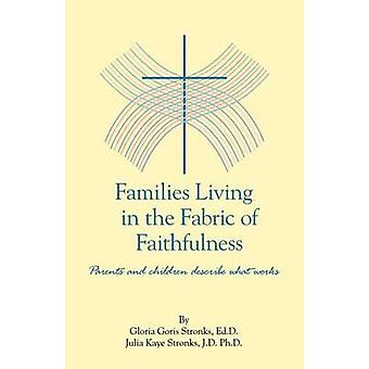 Families Living in the Fabric of Faithfulness Parents and Children Describe What Works by Goris Stronks Edd & Gloria