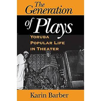The Generation of Plays - Yoruba Popular Life in Theater by Karin Barb