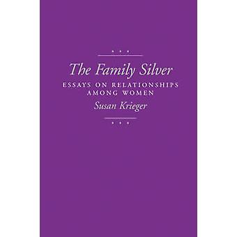 The Family Silver - Essays on Relationships Among Women by Susan Krieg