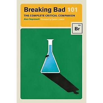 Breaking Bad 101 - The Complete Critical Companion by Alan Sepinwall -