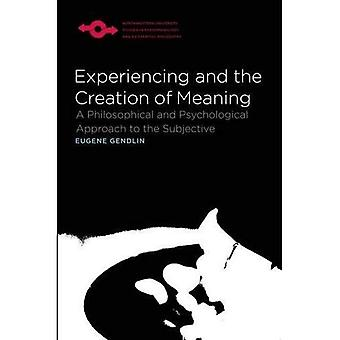 Experiencing and the Creation of Meaning (Studies in Phenomenology and Existential Philosophy)