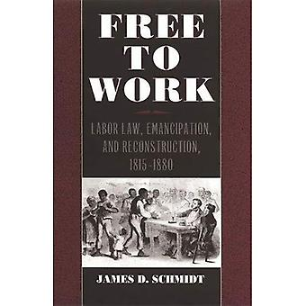 Free to Work: Labor Law, Emancipation and Reconstruction, 1815-80 (Studies in the Legal History of the South)