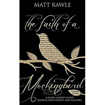 The Faith of a Mockingbird - Leader Guide: A Small Group Study Connecting Christ and Culture (Pop in Culture)