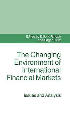 The Changing Environment of International Financial Markets  Issues and Analysis by Ghosh & Dilip K.