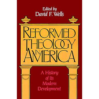 Reformed Theology in America A History of Its Modern Development by Wells & David F.