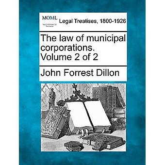 The law of municipal corporations. Volume 2 of 2 by Dillon & John Forrest