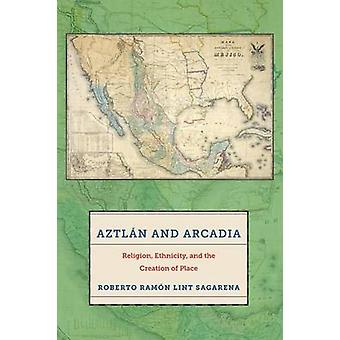 Aztln and Arcadia Religion Ethnicity and the Creation of Place by Lint Sagarena & Roberto Ramn