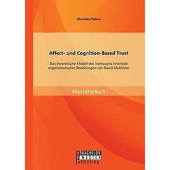Affect und CognitionBased Trust Das theoretische Modell des Vertrauens innerhalb organisatorischer Beziehungen von David McAllister by Peters & Christian