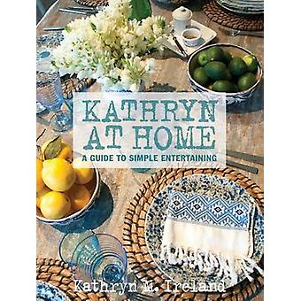 Kathryn at Home - A Guide to Simple Entertaining by Kathryn M. Ireland