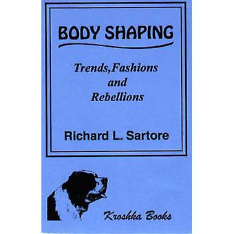 Body Shaping - Trends - Fashions and Rebellions by Richard L. Sartore