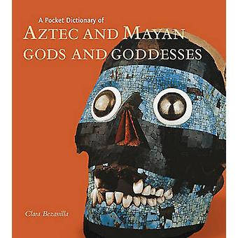A Pocket Dictionary of Aztec and Mayan Gods and Goddesses by Clara Be