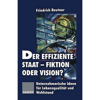 Der Effiziente StaatFiktion Oder Vision Unternehmerische Ideen Fur Lebensqualitat Und Wohlstand by Reutner & Friedrich