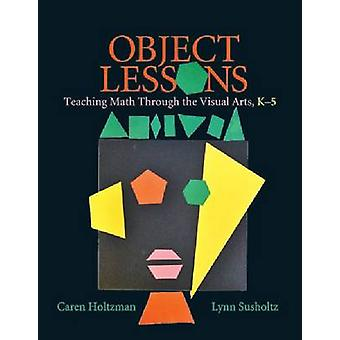 Object Lessons - Teaching Math Through the Visual Arts - K-5 by Caren