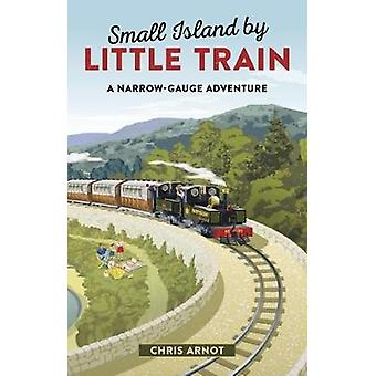 Small Island by Little Train - A Narrow-Gauge Adventure by Chris Arnot
