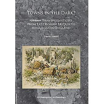Towns in the Dark: Urban Transformations from Late Roman Britain to Anglo-Saxon England