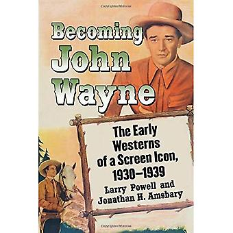 Becoming John Wayne: The Early Westerns of a Screen� Icon, 1930-1939