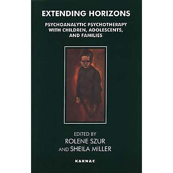 Extending Horizons Psychoanalytic Psychotherapy with Children Adolescents and Families by Szur & Rolene