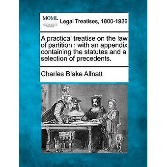 A practical treatise on the law of partition  with an appendix containing the statutes and a selection of precedents. by Allnatt & Charles Blake