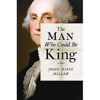 The Man Who Could Be King by John Ripin Miller - 9781477820209 Book