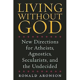 Living without God - New Directions for Atheists - Agnostics - Secular
