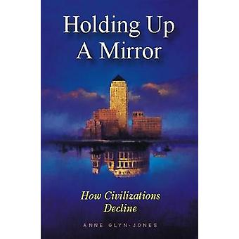 Holding Up a Mirror - How Civilizations Decline by Anne Glyn-Jones - 9