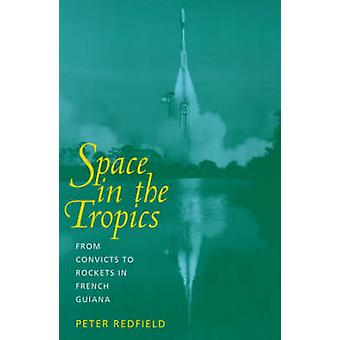 Space in the Tropics - From Convicts to Rockets in French Guiana by Pe
